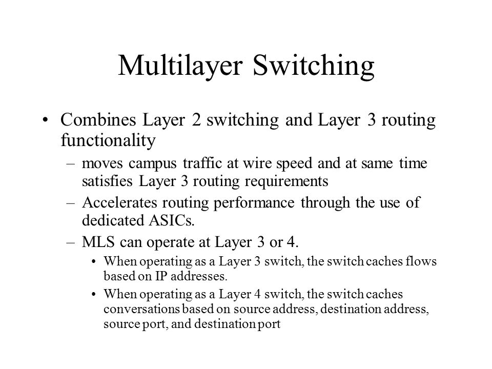 Multilayer Switching Combines Layer 2 switching and Layer 3 routing functionality –moves campus traffic at wire speed and at same time satisfies Layer