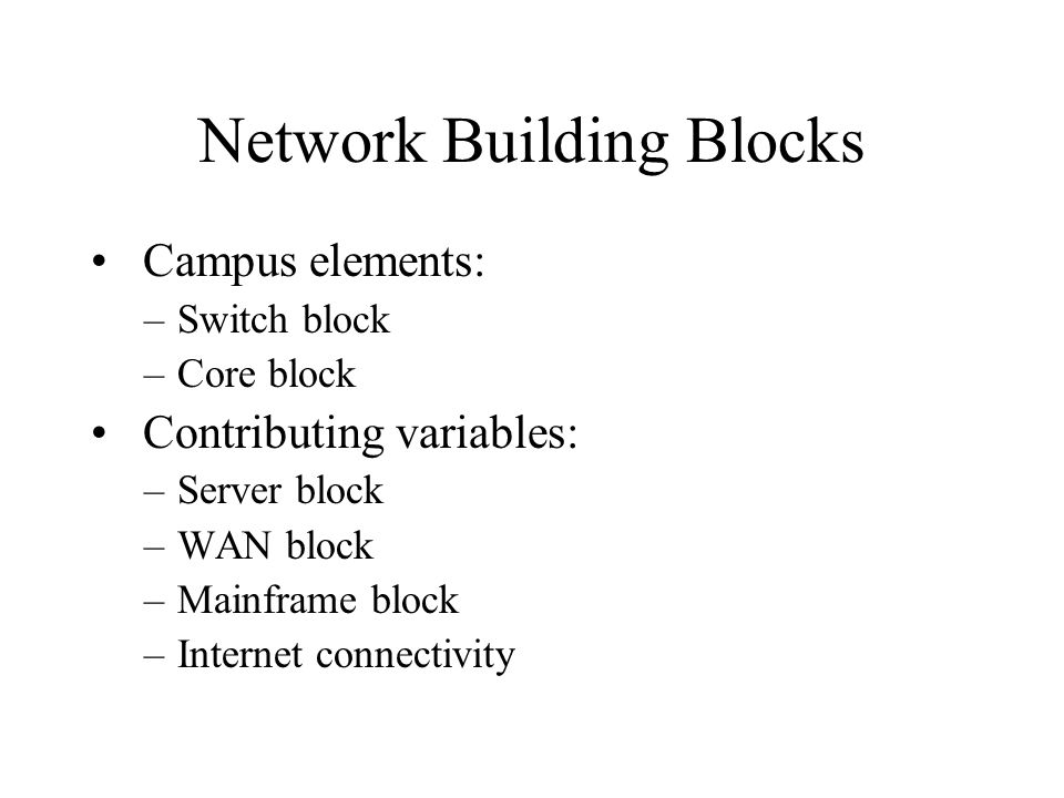 Network Building Blocks Campus elements: –Switch block –Core block Contributing variables: –Server block –WAN block –Mainframe block –Internet connectivity