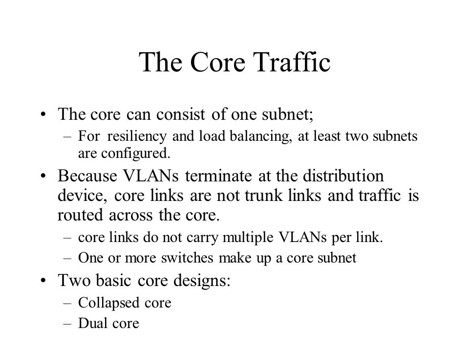 The Core Traffic The core can consist of one subnet; –For resiliency and load balancing, at least two subnets are configured. Because VLANs terminate