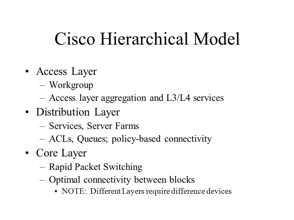 Cisco Hierarchical Model Access Layer –Workgroup –Access layer aggregation and L3/L4 services Distribution Layer –Services, Server Farms –ACLs, Queues; policy-based connectivity Core Layer –Rapid Packet Switching –Optimal connectivity between blocks NOTE: Different Layers require difference devices