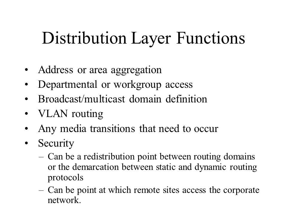 Distribution Layer Functions Address or area aggregation Departmental or workgroup access Broadcast/multicast domain definition VLAN routing Any media