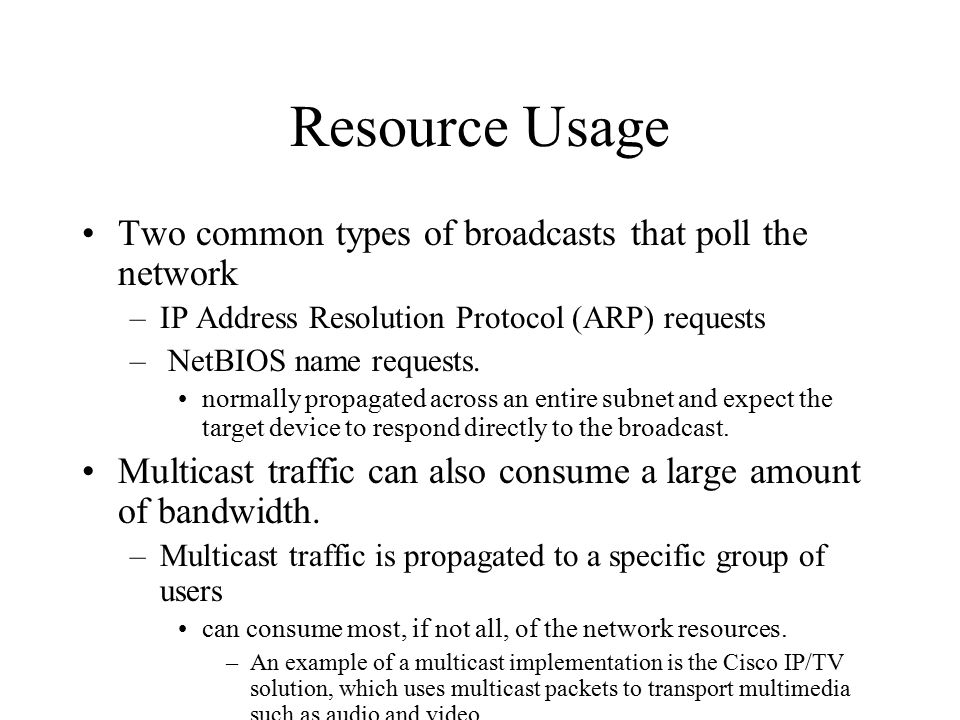 Resource Usage Two common types of broadcasts that poll the network –IP Address Resolution Protocol (ARP) requests – NetBIOS name requests.