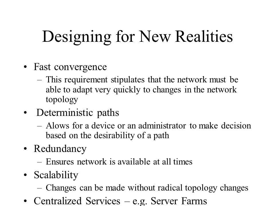 Designing for New Realities Fast convergence –This requirement stipulates that the network must be able to adapt very quickly to changes in the network topology Deterministic paths –Alows for a device or an administrator to make decision based on the desirability of a path Redundancy –Ensures network is available at all times Scalability –Changes can be made without radical topology changes Centralized Services – e.g.