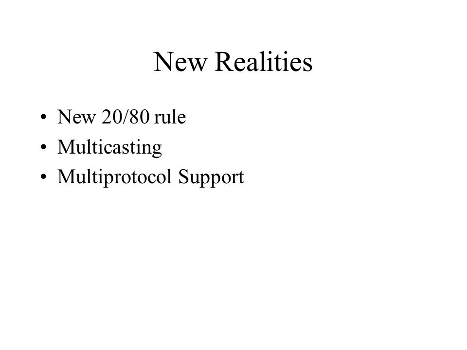 New Realities New 20/80 rule Multicasting Multiprotocol Support