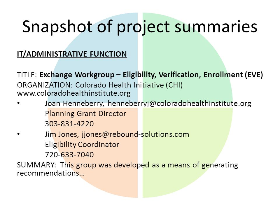 Snapshot of project summaries IT/ADMINISTRATIVE FUNCTION TITLE: Exchange Workgroup – Eligibility, Verification, Enrollment (EVE) ORGANIZATION: Colorado Health Initiative (CHI) www.coloradohealthinstitute.org Joan Henneberry, henneberryj@coloradohealthinstitute.org Planning Grant Director 303-831-4220 Jim Jones, jjones@rebound-solutions.com Eligibility Coordinator 720-633-7040 SUMMARY: This group was developed as a means of generating recommendations…