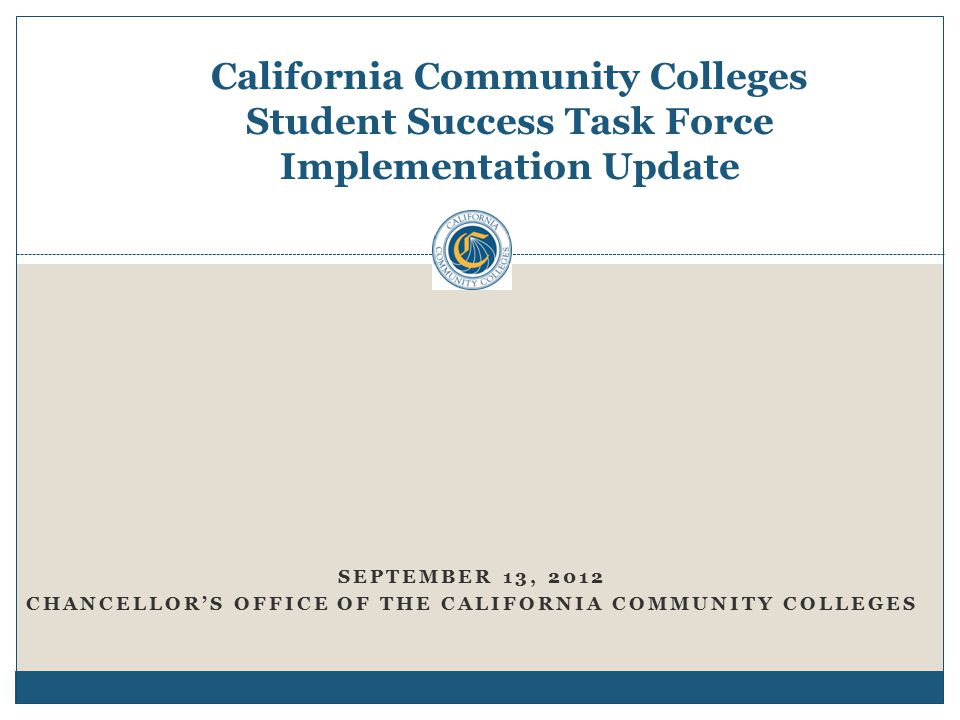 California Community Colleges Student Success Task Force Implementation Update SEPTEMBER 13, 2012 CHANCELLOR'S OFFICE OF THE CALIFORNIA COMMUNITY COLLEGES