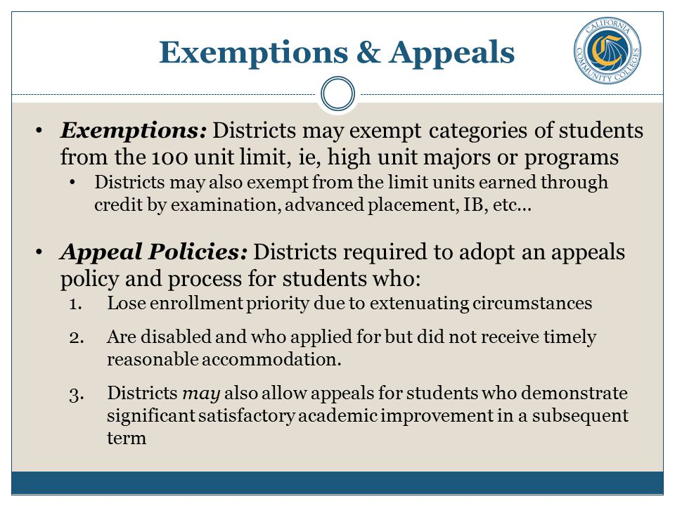 Exemptions & Appeals Exemptions: Districts may exempt categories of students from the 100 unit limit, ie, high unit majors or programs Districts may also exempt from the limit units earned through credit by examination, advanced placement, IB, etc… Appeal Policies: Districts required to adopt an appeals policy and process for students who: 1.Lose enrollment priority due to extenuating circumstances 2.Are disabled and who applied for but did not receive timely reasonable accommodation.