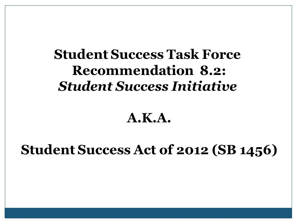 Student Success Task Force Recommendation 8.2: Student Success Initiative A.K.A. Student Success Act of 2012 (SB 1456)