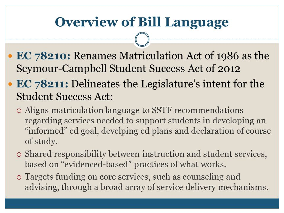 Overview of Bill Language EC 78210: Renames Matriculation Act of 1986 as the Seymour-Campbell Student Success Act of 2012 EC 78211: Delineates the Legislature's intent for the Student Success Act:  Aligns matriculation language to SSTF recommendations regarding services needed to support students in developing an informed ed goal, develping ed plans and declaration of course of study.