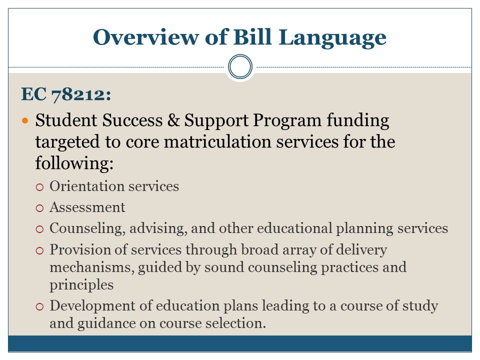 Overview of Bill Language EC 78212: Student Success & Support Program funding targeted to core matriculation services for the following:  Orientation services  Assessment  Counseling, advising, and other educational planning services  Provision of services through broad array of delivery mechanisms, guided by sound counseling practices and principles  Development of education plans leading to a course of study and guidance on course selection.
