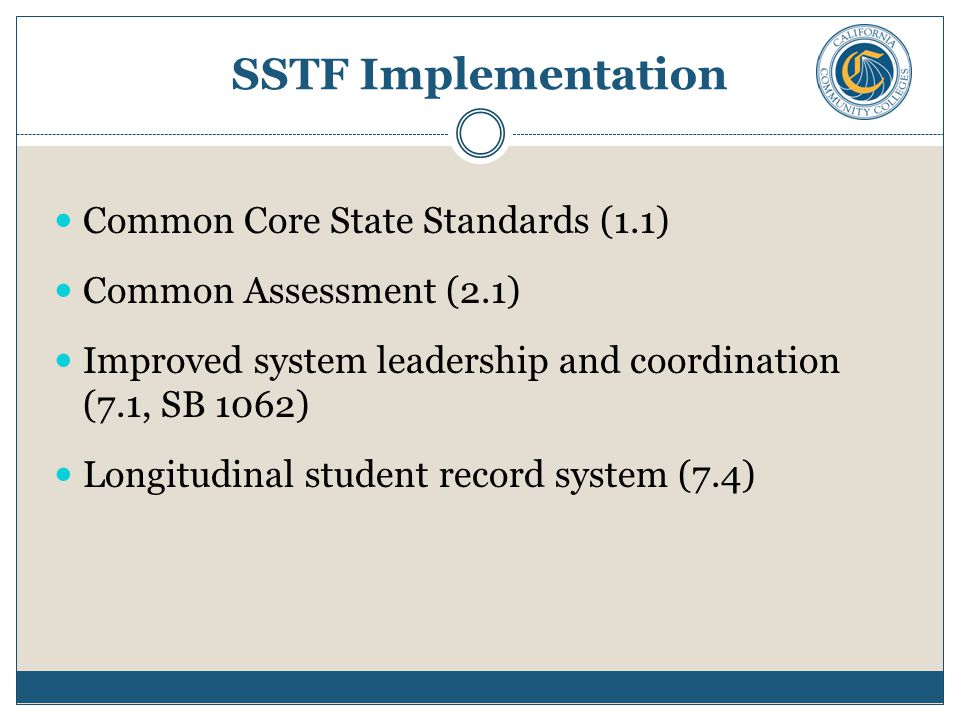SSTF Implementation Common Core State Standards (1.1) Common Assessment (2.1) Improved system leadership and coordination (7.1, SB 1062) Longitudinal