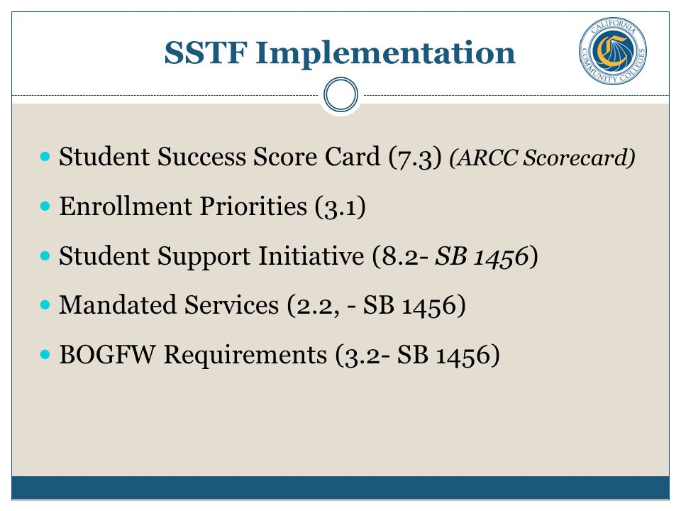 SSTF Implementation Student Success Score Card (7.3) (ARCC Scorecard) Enrollment Priorities (3.1) Student Support Initiative (8.2- SB 1456) Mandated Services (2.2, - SB 1456) BOGFW Requirements (3.2- SB 1456)