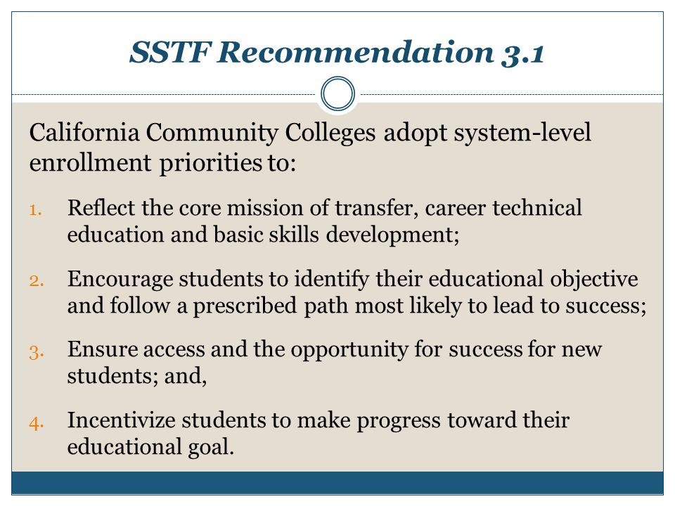 SSTF Recommendation 3.1 California Community Colleges adopt system-level enrollment priorities to: 1. Reflect the core mission of transfer, career tec