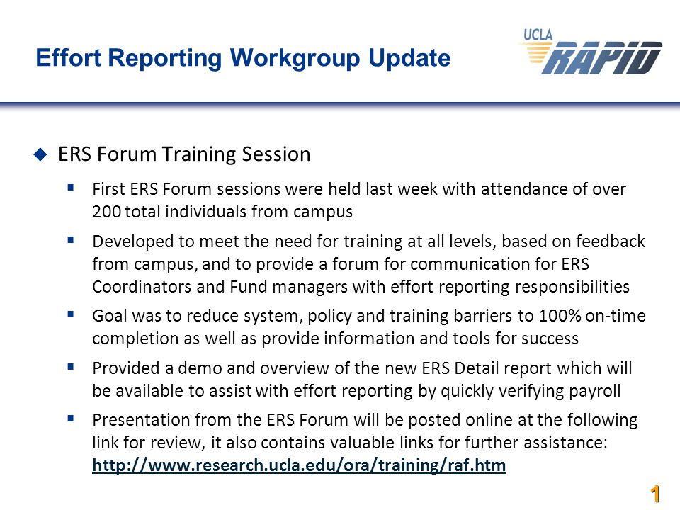 1 Effort Reporting Workgroup Update  ERS Forum Training Session  First ERS Forum sessions were held last week with attendance of over 200 total individuals from campus  Developed to meet the need for training at all levels, based on feedback from campus, and to provide a forum for communication for ERS Coordinators and Fund managers with effort reporting responsibilities  Goal was to reduce system, policy and training barriers to 100% on-time completion as well as provide information and tools for success  Provided a demo and overview of the new ERS Detail report which will be available to assist with effort reporting by quickly verifying payroll  Presentation from the ERS Forum will be posted online at the following link for review, it also contains valuable links for further assistance: http://www.research.ucla.edu/ora/training/raf.htm http://www.research.ucla.edu/ora/training/raf.htm