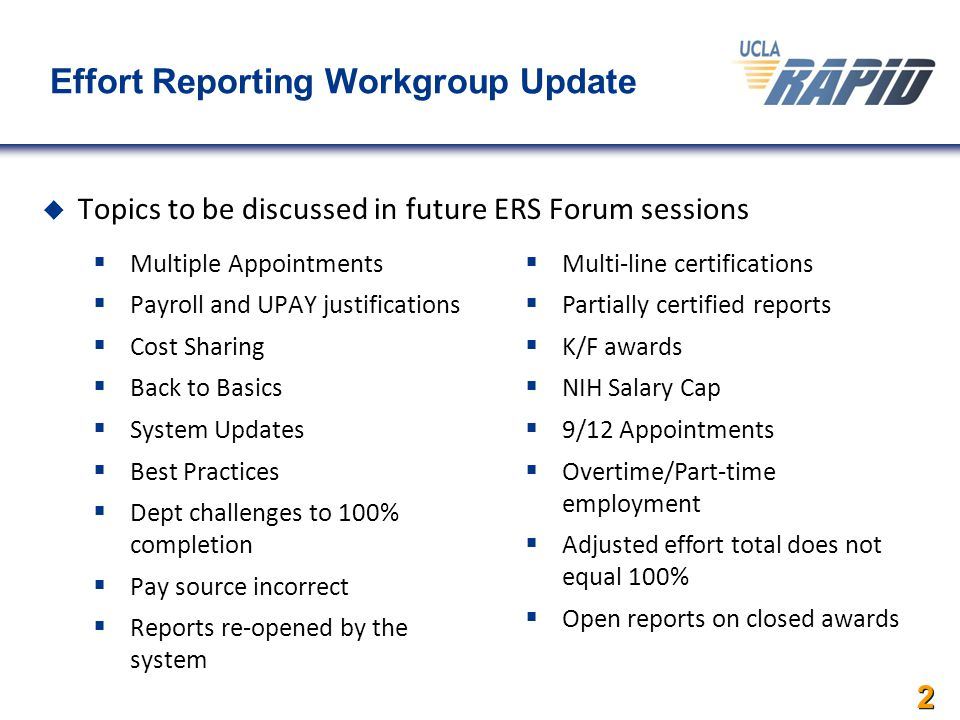 2 Effort Reporting Workgroup Update  Multiple Appointments  Payroll and UPAY justifications  Cost Sharing  Back to Basics  System Updates  Best Practices  Dept challenges to 100% completion  Pay source incorrect  Reports re-opened by the system  Multi-line certifications  Partially certified reports  K/F awards  NIH Salary Cap  9/12 Appointments  Overtime/Part-time employment  Adjusted effort total does not equal 100%  Open reports on closed awards  Topics to be discussed in future ERS Forum sessions