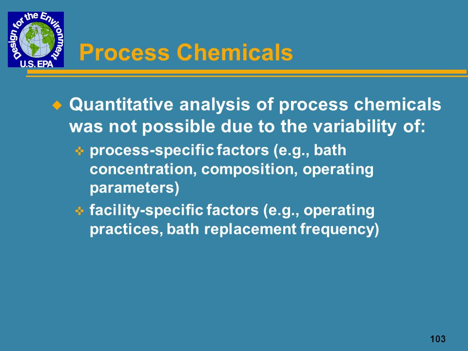 104 Wastewater Treatment Chemicals u Quantity of treatment chemicals consumed is dependent on: < process-specific factors (e.g., type of process, water flow rate, volume of drag out) < facility-specific factors (e.g., other mfg.