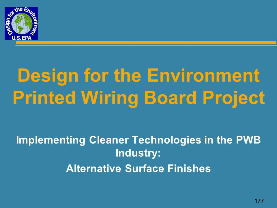 178 Overview u DfE PWB Project document, Implementing Cleaner Technologies in the PWB Industry: Surface Finishes u Based on telephone interviews with PWB manufacturers who use the technologies and those who have used and discontinued, and vendors u 8 PWB manufacturers, 9 assemblers, 6 vendors