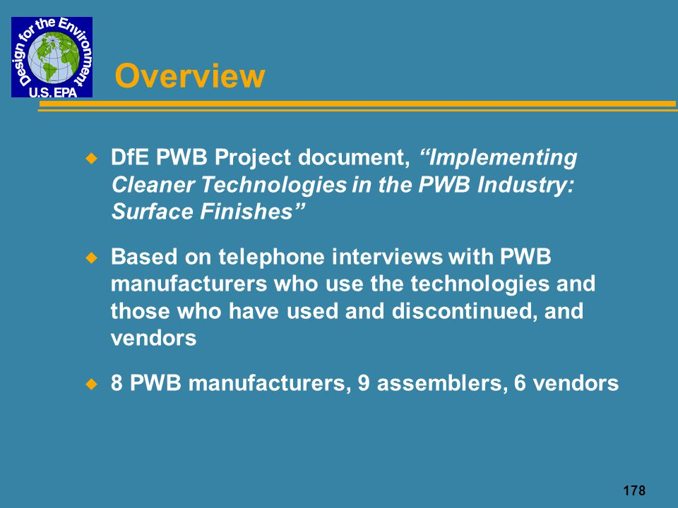 "178 Overview u DfE PWB Project document, ""Implementing Cleaner Technologies in the PWB Industry: Surface Finishes"" u Based on telephone interviews wit"