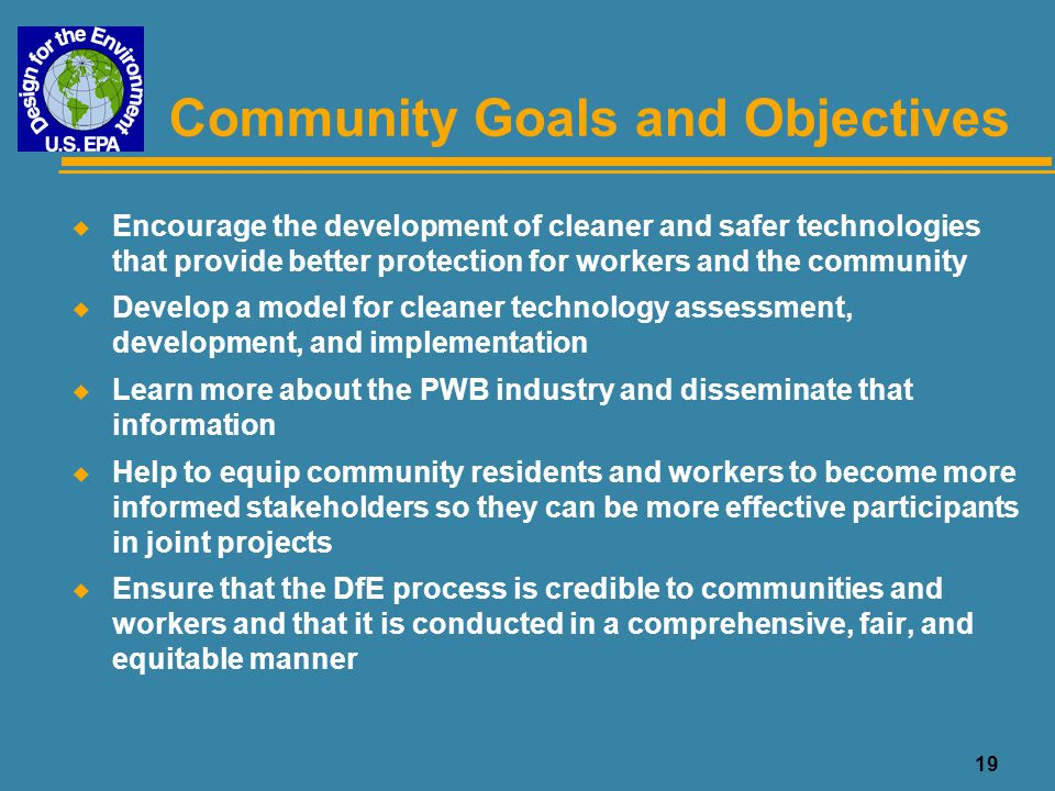 20 Potential Benefits to the Community and Workers u The partnership and combined expertise between government, industry, academia, and NGOs can lead to an improved process, product, and data u The results of the DfE process, if conducted properly and implemented successfully, can lead to improved public and occupational health u The DfE process exposes all participants to each other's interests, needs, and contrasts, and helps to overcome stereotypes