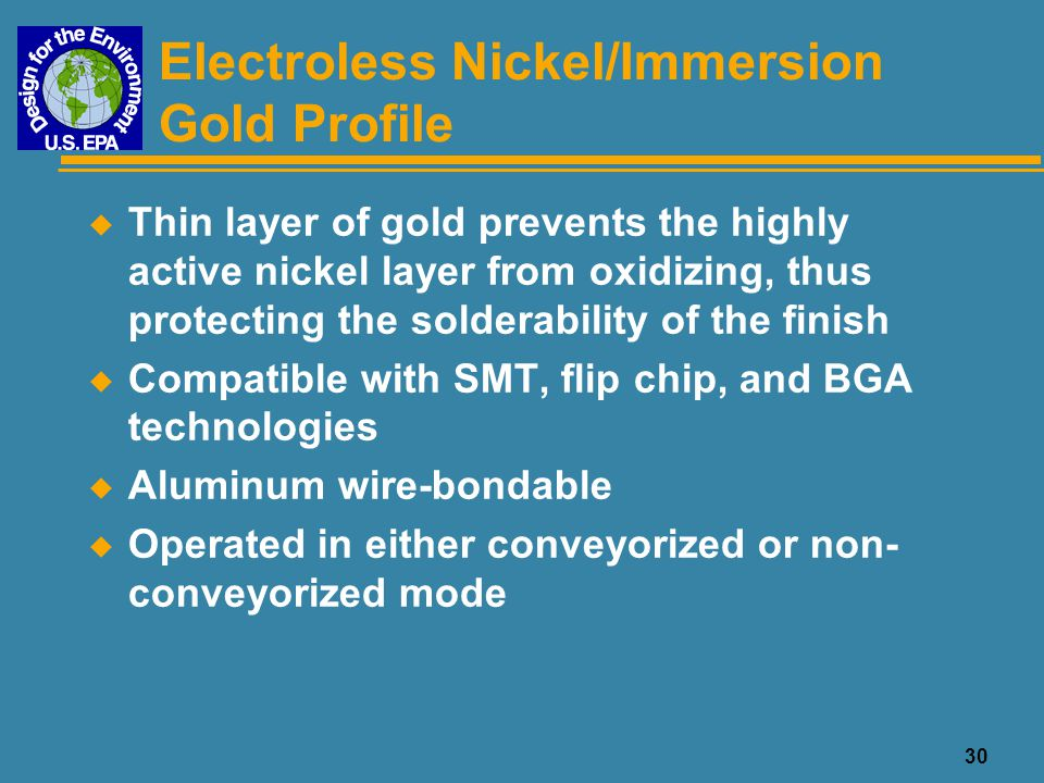 31 Electroless Nickel/Electroless Palladium/Immersion Gold Profile u Similar to Nickel/Gold, but with a palladium layer that lends added strength to the surface finish for component attachment u Compatible with SMT, flip chip, and BGA technologies u Both gold and aluminum wire-bondable u Operated in either conveyorized or non- conveyorized mode