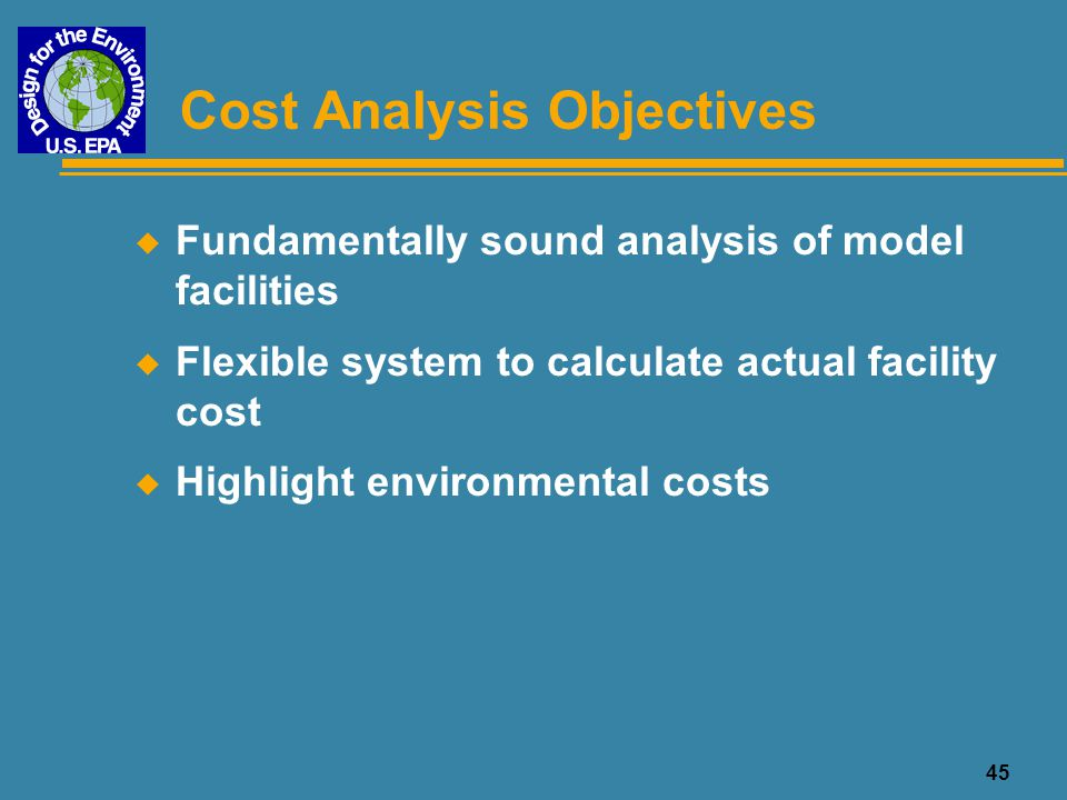 45 Cost Analysis Objectives u Fundamentally sound analysis of model facilities u Flexible system to calculate actual facility cost u Highlight environ