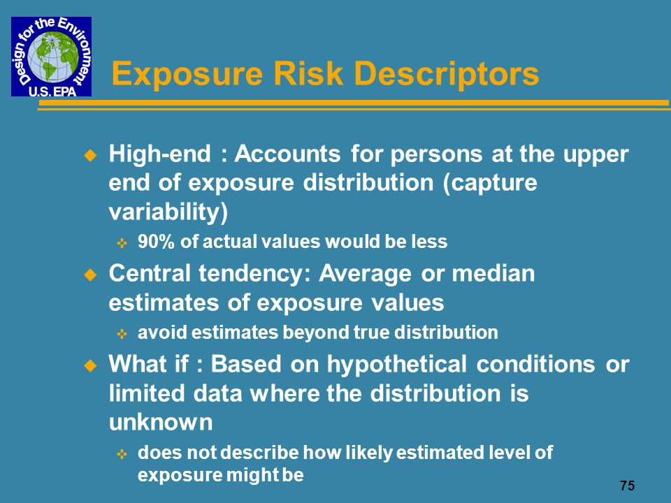 75 Exposure Risk Descriptors u High-end : Accounts for persons at the upper end of exposure distribution (capture variability) < 90% of actual values