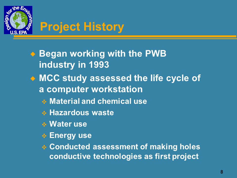 8 Project History u Began working with the PWB industry in 1993 u MCC study assessed the life cycle of a computer workstation < Material and chemical
