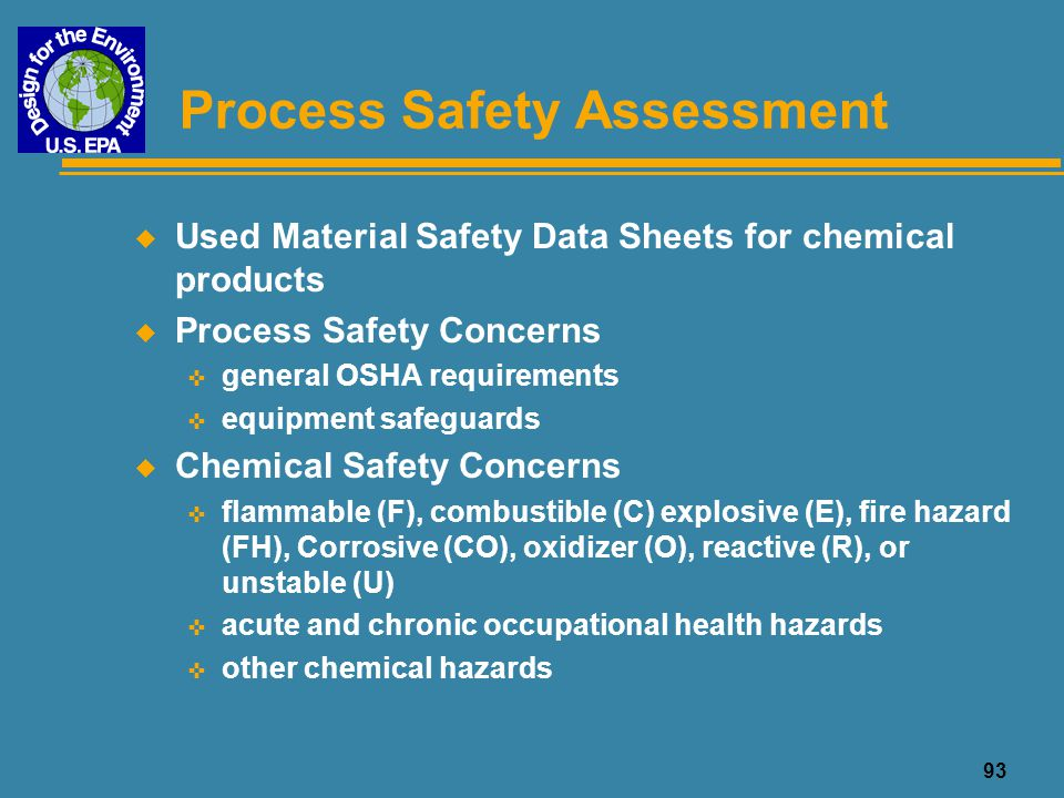 93 Process Safety Assessment u Used Material Safety Data Sheets for chemical products u Process Safety Concerns < general OSHA requirements < equipmen