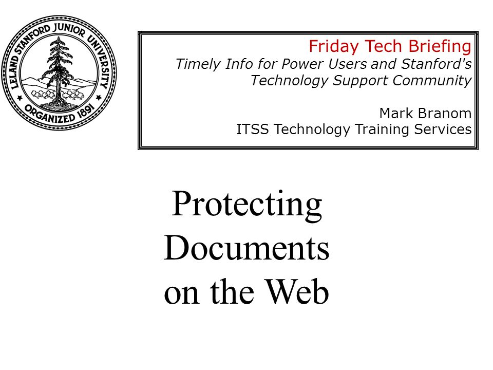 Protecting Documents on the Web Friday Tech Briefing Timely Info for Power Users and Stanford s Technology Support Community Mark Branom ITSS Technology Training Services