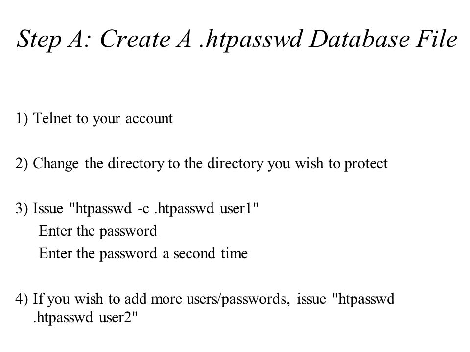 Step A: Create A.htpasswd Database File 1)Telnet to your account 2)Change the directory to the directory you wish to protect 3)Issue htpasswd -c.htpasswd user1 Enter the password Enter the password a second time 4)If you wish to add more users/passwords, issue htpasswd.htpasswd user2