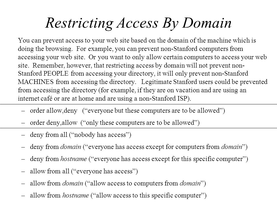 Restricting Access By Domain You can prevent access to your web site based on the domain of the machine which is doing the browsing.