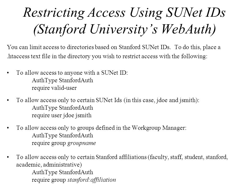 Restricting Access Using SUNet IDs (Stanford University's WebAuth) You can limit access to directories based on Stanford SUNet IDs.