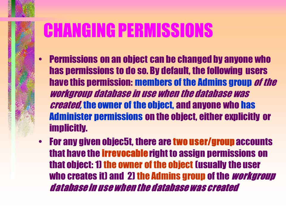 CHANGING PERMISSIONS Permissions on an object can be changed by anyone who has permissions to do so. By default, the following users have this permiss