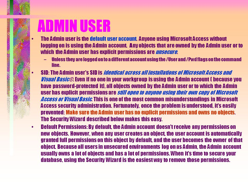 ADMIN USER The Admin user is the default user account. Anyone using Microsoft Access without logging on is using the Admin account. Any objects that a