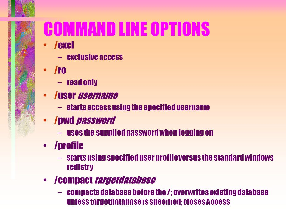 COMMAND LINE OPTIONS /excl –exclusive access /ro –read only /user username –starts access using the specified username /pwd password –uses the supplie