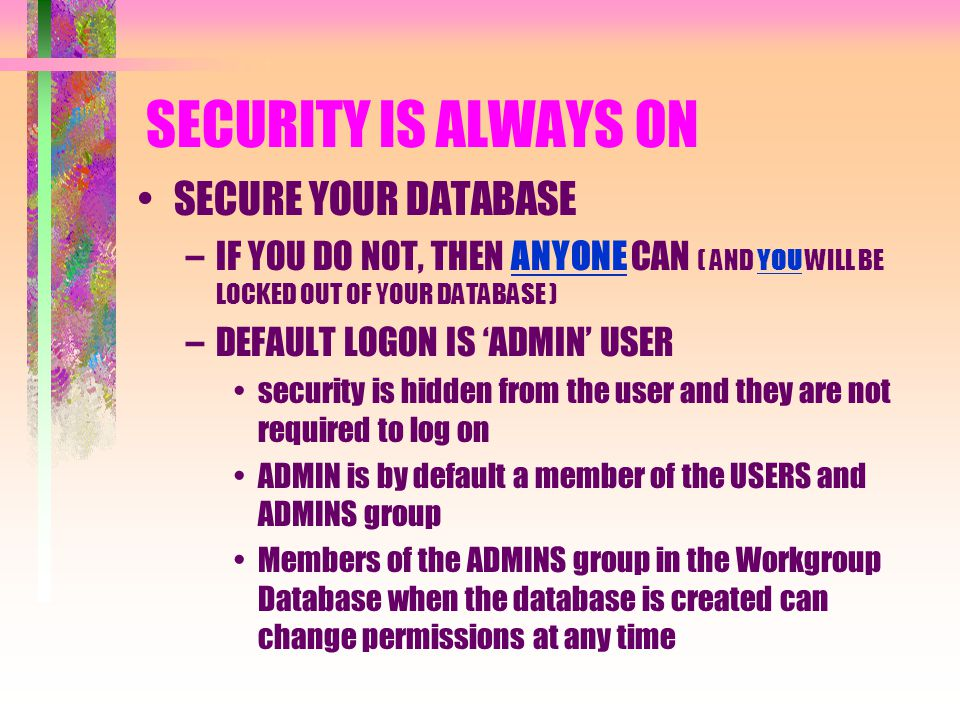 SECURITY IS ALWAYS ON SECURE YOUR DATABASE –IF YOU DO NOT, THEN ANYONE CAN ( AND YOU WILL BE LOCKED OUT OF YOUR DATABASE ) –DEFAULT LOGON IS 'ADMIN' U