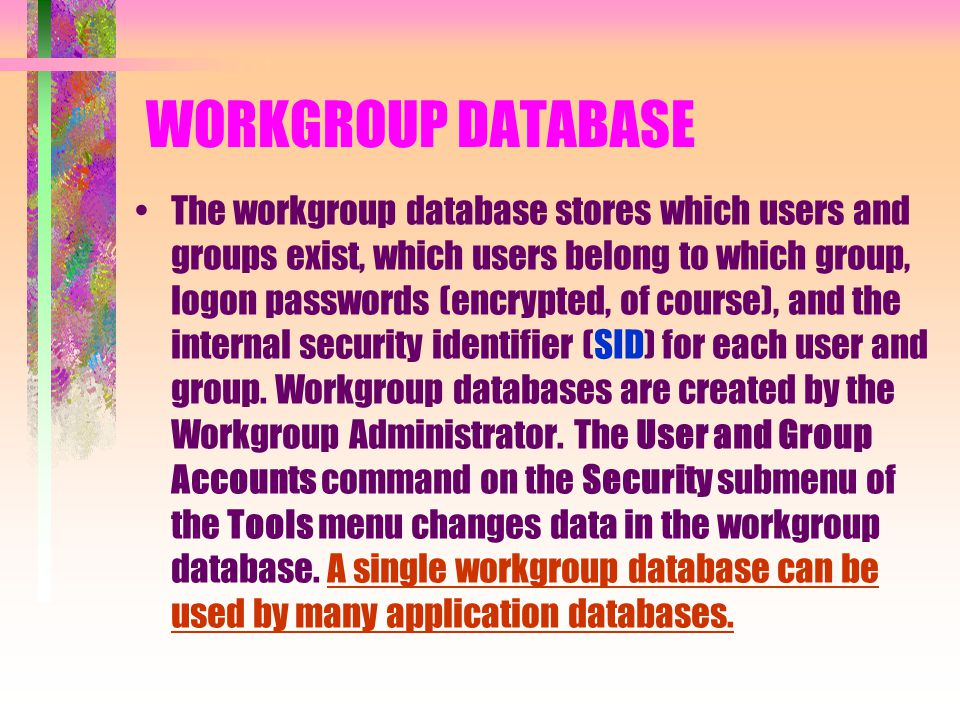 WORKGROUP DATABASE The workgroup database stores which users and groups exist, which users belong to which group, logon passwords (encrypted, of cours