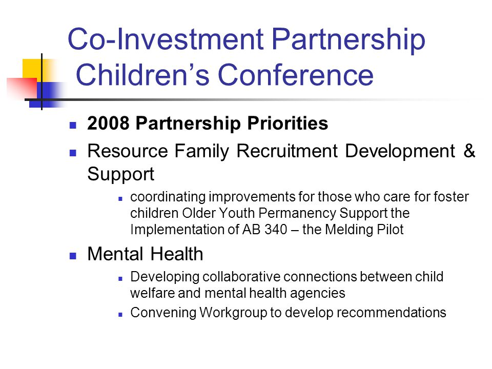 Co-Investment Partnership Children's Conference 2008 Partnership Priorities Resource Family Recruitment Development & Support coordinating improvements for those who care for foster children Older Youth Permanency Support the Implementation of AB 340 – the Melding Pilot Mental Health Developing collaborative connections between child welfare and mental health agencies Convening Workgroup to develop recommendations