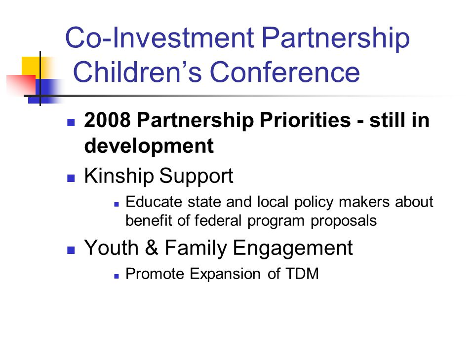 Co-Investment Partnership Children's Conference 2008 Partnership Priorities - still in development Kinship Support Educate state and local policy makers about benefit of federal program proposals Youth & Family Engagement Promote Expansion of TDM