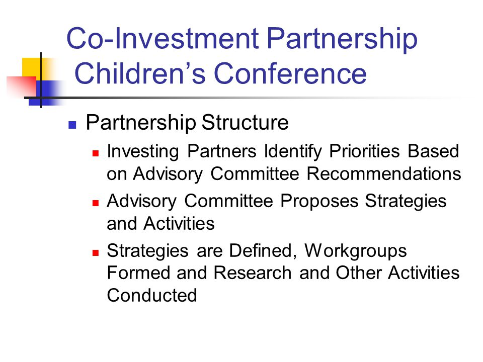 Co-Investment Partnership Children's Conference Partnership Structure Investing Partners Identify Priorities Based on Advisory Committee Recommendations Advisory Committee Proposes Strategies and Activities Strategies are Defined, Workgroups Formed and Research and Other Activities Conducted