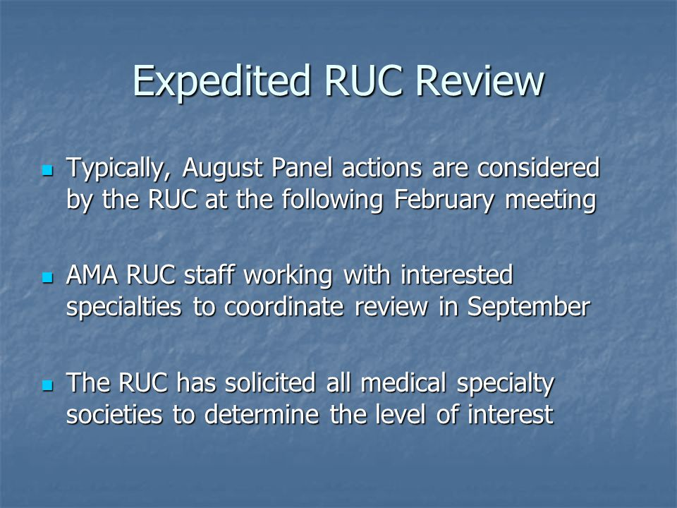 Expedited RUC Review Typically, August Panel actions are considered by the RUC at the following February meeting Typically, August Panel actions are considered by the RUC at the following February meeting AMA RUC staff working with interested specialties to coordinate review in September AMA RUC staff working with interested specialties to coordinate review in September The RUC has solicited all medical specialty societies to determine the level of interest The RUC has solicited all medical specialty societies to determine the level of interest