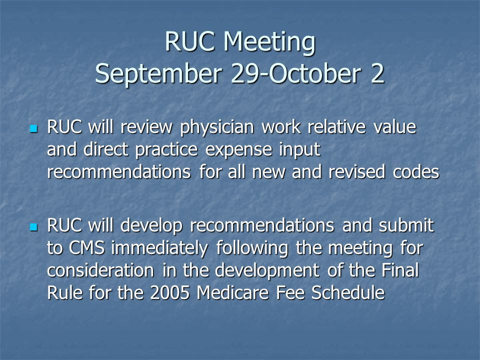 RUC Meeting September 29-October 2 RUC will review physician work relative value and direct practice expense input recommendations for all new and revised codes RUC will review physician work relative value and direct practice expense input recommendations for all new and revised codes RUC will develop recommendations and submit to CMS immediately following the meeting for consideration in the development of the Final Rule for the 2005 Medicare Fee Schedule RUC will develop recommendations and submit to CMS immediately following the meeting for consideration in the development of the Final Rule for the 2005 Medicare Fee Schedule