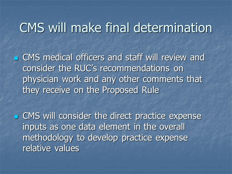 CMS will make final determination CMS medical officers and staff will review and consider the RUC's recommendations on physician work and any other comments that they receive on the Proposed Rule CMS medical officers and staff will review and consider the RUC's recommendations on physician work and any other comments that they receive on the Proposed Rule CMS will consider the direct practice expense inputs as one data element in the overall methodology to develop practice expense relative values CMS will consider the direct practice expense inputs as one data element in the overall methodology to develop practice expense relative values