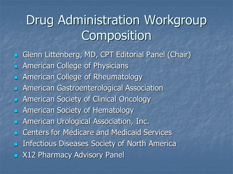 Drug Administration Workgroup Composition Glenn Littenberg, MD, CPT Editorial Panel (Chair) Glenn Littenberg, MD, CPT Editorial Panel (Chair) American College of Physicians American College of Physicians American College of Rheumatology American College of Rheumatology American Gastroenterological Association American Gastroenterological Association American Society of Clinical Oncology American Society of Clinical Oncology American Society of Hematology American Society of Hematology American Urological Association, Inc.