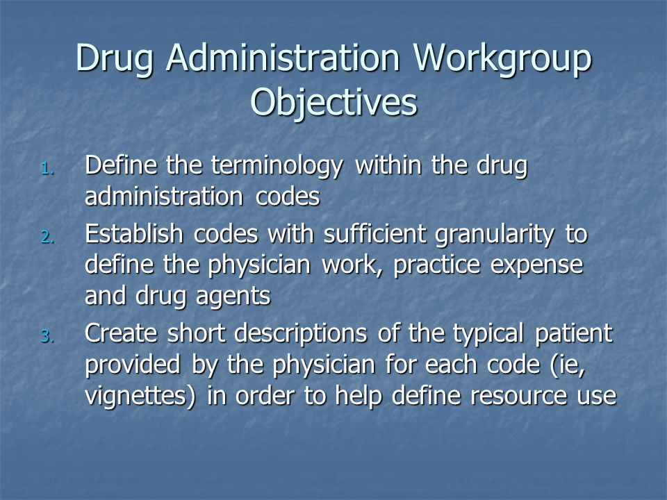 Drug Administration Workgroup Objectives 1. Define the terminology within the drug administration codes 2. Establish codes with sufficient granularity