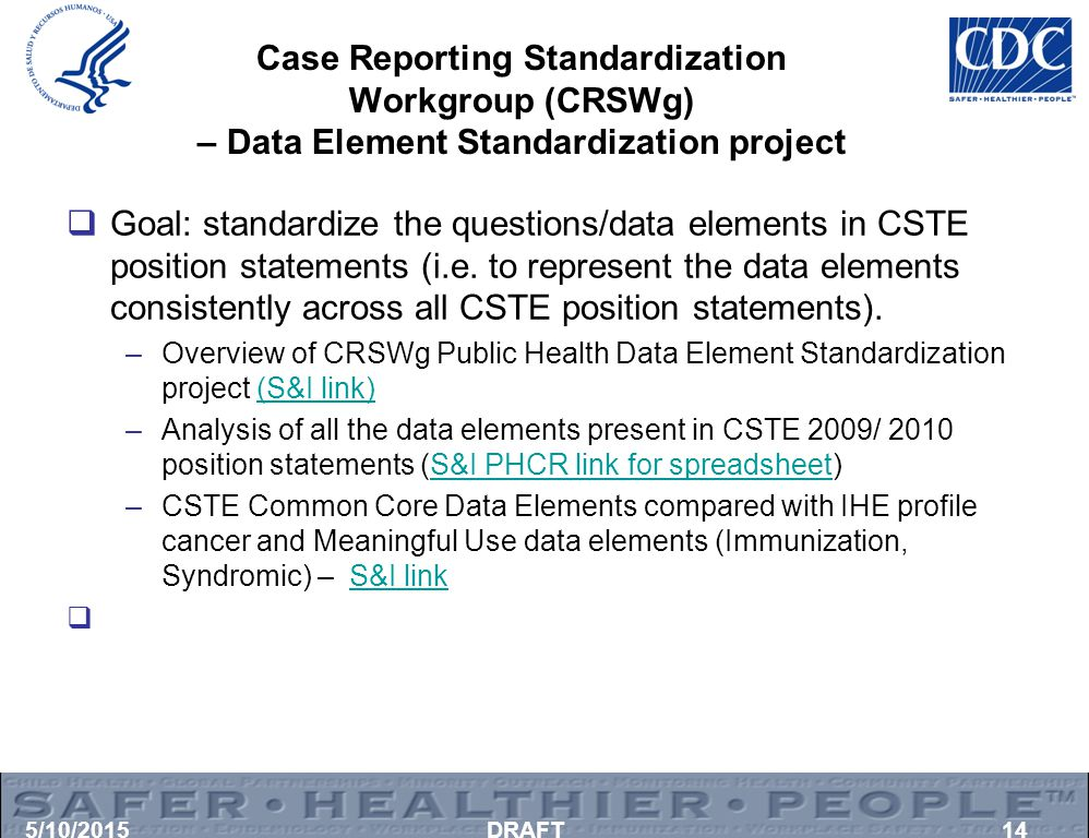 Case Reporting Standardization Workgroup (CRSWg) – Data Element Standardization project  Goal: standardize the questions/data elements in CSTE position statements (i.e.
