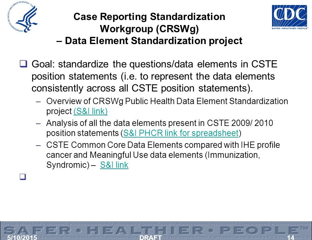 Case Reporting Standardization Workgroup (CRSWg) – Data Element Standardization project  Goal: standardize the questions/data elements in CSTE positi