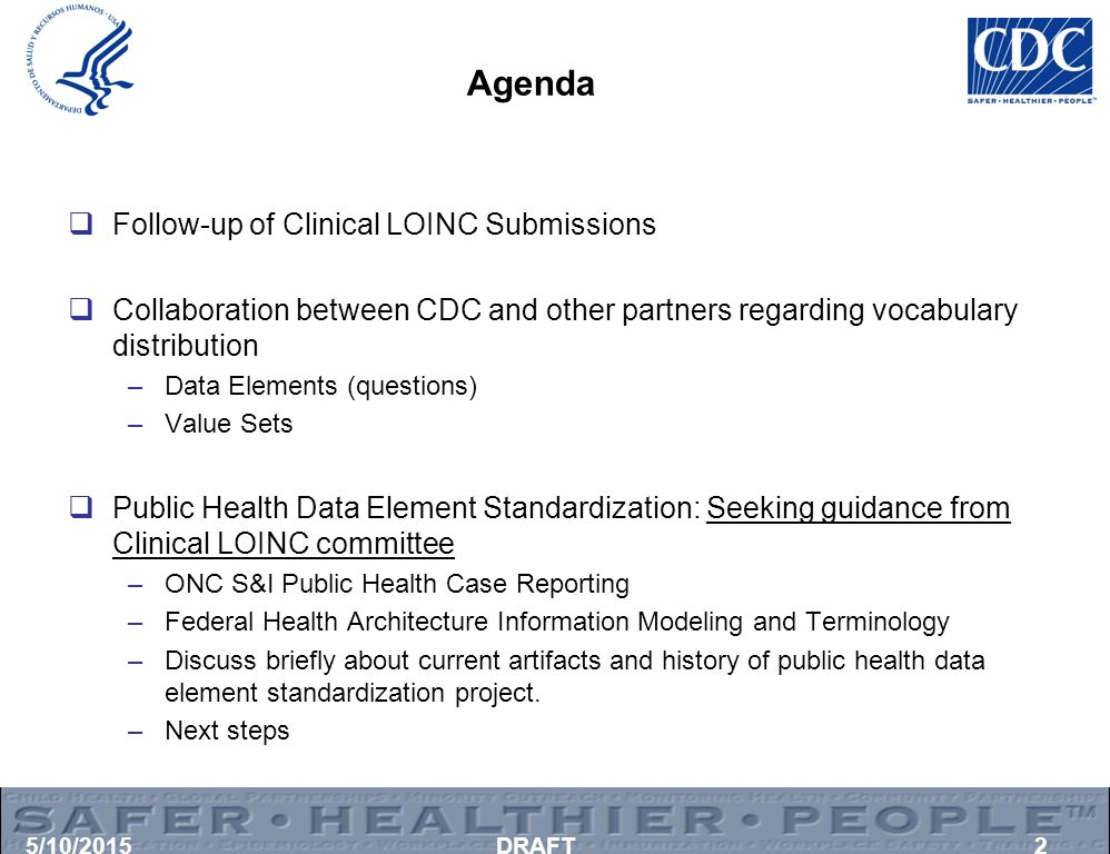 Agenda  Follow-up of Clinical LOINC Submissions  Collaboration between CDC and other partners regarding vocabulary distribution –Data Elements (questions) –Value Sets  Public Health Data Element Standardization: Seeking guidance from Clinical LOINC committee –ONC S&I Public Health Case Reporting –Federal Health Architecture Information Modeling and Terminology –Discuss briefly about current artifacts and history of public health data element standardization project.