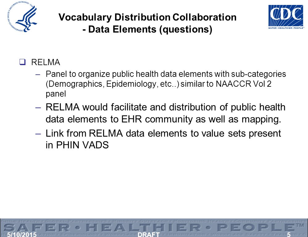 Vocabulary Distribution Collaboration - Data Elements (questions)  RELMA –Panel to organize public health data elements with sub-categories (Demographics, Epidemiology, etc..) similar to NAACCR Vol 2 panel –RELMA would facilitate and distribution of public health data elements to EHR community as well as mapping.