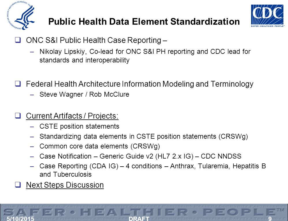 Public Health Data Element Standardization  ONC S&I Public Health Case Reporting – –Nikolay Lipskiy, Co-lead for ONC S&I PH reporting and CDC lead for standards and interoperability  Federal Health Architecture Information Modeling and Terminology –Steve Wagner / Rob McClure  Current Artifacts / Projects: –CSTE position statements –Standardizing data elements in CSTE position statements (CRSWg) –Common core data elements (CRSWg) –Case Notification – Generic Guide v2 (HL7 2.x IG) – CDC NNDSS –Case Reporting (CDA IG) – 4 conditions – Anthrax, Tularemia, Hepatitis B and Tuberculosis  Next Steps Discussion 5/10/2015DRAFT9